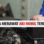 Tips Ampuh Merawat Aki Mobil Agar Tahan Lama